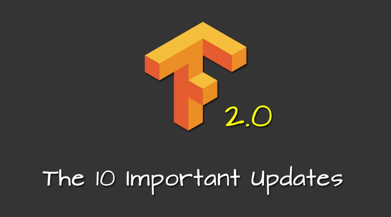 The 10 Important Updates from TensorFlow 2 0
