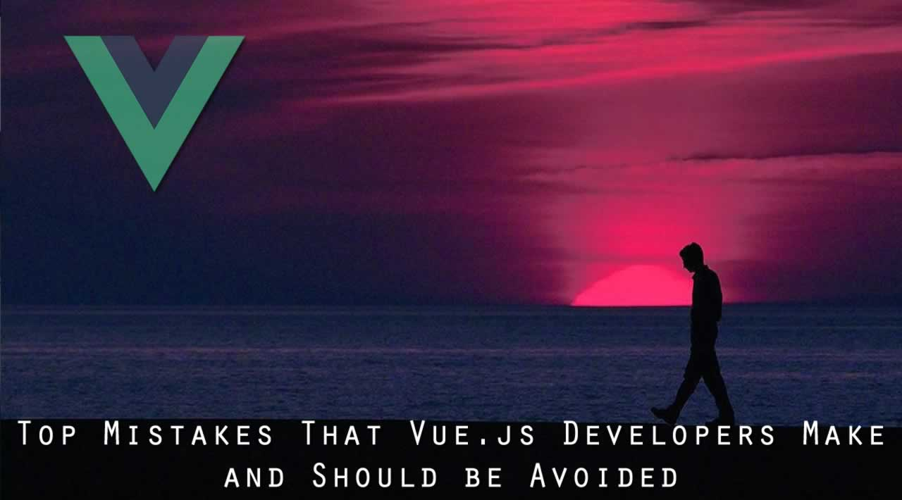 Top 3 Mistakes That Vue.js Developers Make and Should be Avoided